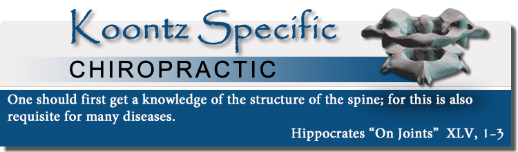 "Koontz Specific Chiropractic - One should first get a knowledge of the structure of the spine; for this is also requisite for many diseases. Hippocrates ""On Joints""  XLV, 1-3"